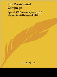 The Presidential Campaign: Speech of Governor Jewell, of Connecticut, Delivered 1872 - Marshall Jewell
