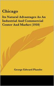 Chicago: Its Natural Advantages As An Industrial And Commercial Center And Market (1910) - George Edward Plumbe