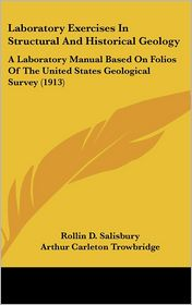 Laboratory Exercises In Structural And Historical Geology: A Laboratory Manual Based On Folios Of The United States Geological Survey (1913) - Rollin D. Salisbury, Arthur Carleton Trowbridge