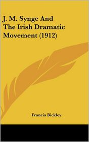 J.M. Synge And The Irish Dramatic Movement (1912) - Francis Bickley