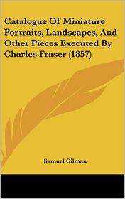 Catalogue of Miniature Portraits, Landscapes, and Other Pieces Executed by Charles Fraser (1857) - Samuel Gilman