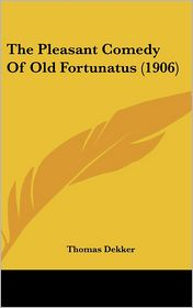 The Pleasant Comedy Of Old Fortunatus (1906) - Thomas Dekker