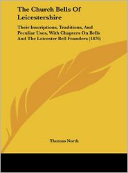 The Church Bells of Leicestershire: Their Inscriptions, Traditions, and Peculiar Uses, with Chapters on Bells and the Leicester Bell Founders (1876) - Thomas North
