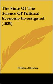 The State of the Science of Political Economy Investigated (1838) - William Atkinson
