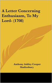 A Letter Concerning Enthusiasm, to My Lord- (1708) - Anthony Ashley Cooper Shaftesbury