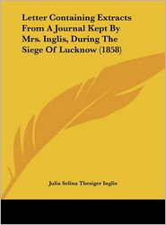 Letter Containing Extracts from a Journal Kept by Mrs. Inglis, During the Siege of Lucknow (1858) - Julia Selina Thesiger Inglis