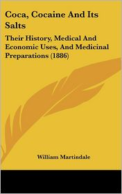 Coca, Cocaine And Its Salts: Their History, Medical And Economic Uses, And Medicinal Preparations (1886) - William Martindale