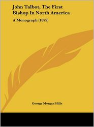 John Talbot, the First Bishop in North America: A Monograph (1879) - George Morgan Hills
