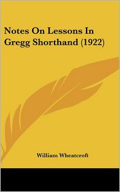 Notes On Lessons In Gregg Shorthand (1922) - William Wheatcroft