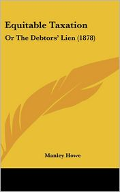 Equitable Taxation: Or the Debtors' Lien (1878) - Manley Howe