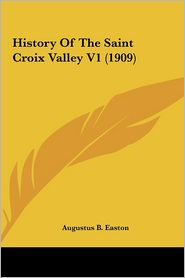 History Of The Saint Croix Valley V1 (1909) - Augustus B. Easton (Editor)