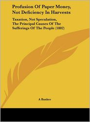 Profusion of Paper Money, Not Deficiency in Harvests: Taxation, Not Speculation, the Principal Causes of the Sufferings of the People (1802) - Banker A. Banker