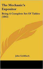 The Mechanic's Expositor: Being a Complete Set of Tables (1845) - John Goldfinch (Editor)