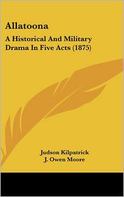 Allatoona: A Historical and Military Drama in Five Acts (1875) - Judson Kilpatrick, J. Owen Moore