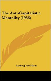 The Anti-Capitalistic Mentality (1956) - Ludwig Von Mises