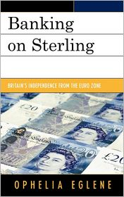 Banking on Sterling: Britain's Independence from the Euro Zone - Ophelia Eglene