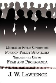 Mobilizing Public Support for Foreign Policy Strategies Through the Use of Fear and Propaganda - J. W. Lawrence