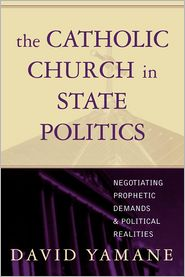 The Catholic Church in State Politics: Negotiating Prophetic Demands and Political Realities - David A. Yamane