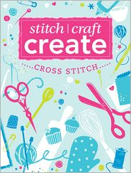 Stitch, Craft, Create: Cross Stitch: 7 quick & easy cross stitch projects - Various
