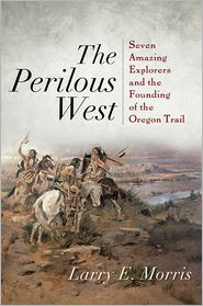The Perilous West: Seven Amazing Explorers and the Founding of the Oregon Trail - Larry E. Morris