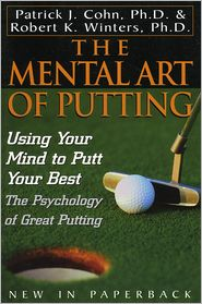 The Mental Art of Putting: Using Your Mind to Putt Your Best - Patrick J. Cohn, PhD, Robert K. Winters