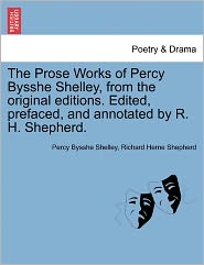 The Prose Works Of Percy Bysshe Shelley, From The Original Editions. Edited, Prefaced, And Annotated By R.H. Shepherd. - Percy Bysshe Shelley, Richard Herne Shepherd