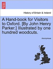 A Hand-book for Visitors to Oxford. [By John Henry Parker.] Illustrated by one hundred woodcuts. - Anonymous
