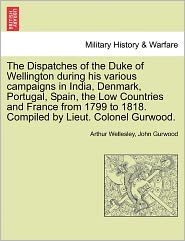The Dispatches Of The Duke Of Wellington During His Various Campaigns In India, Denmark, Portugal, Spain, The Low Countries And France From 1799 To 1818. Compiled By Lieut. Colonel Gurwood. - Arthur Wellesley, John Gurwood