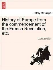History Of Europe From The Commencement Of The French Revolution, Etc. - Archibald Alison