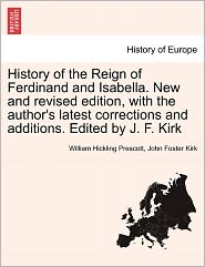 History Of The Reign Of Ferdinand And Isabella. New And Revised Edition, With The Author's Latest Corrections And Additions. Edited By J.F. Kirk - William Hickling Prescott, John Foster Kirk
