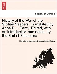 History Of The War Of The Sicilian Vespers. Translated By Anne B.I. Percy. Edited, With An Introduction And Notes, By The Earl Of Ellesmere - Michele Amari, Anne Barbara Isabel Percy