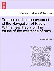 Treatise On The Improvement Of The Navigation Of Rivers. With A New Theory On The Cause Of The Existence Of Bars. - William Brooks