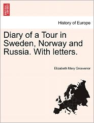 Diary Of A Tour In Sweden, Norway And Russia. With Letters. - Elizabeth Mary Grosvenor