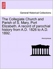 The Collegiate Church and Parish of S. Mary, Port Elizabeth. A record of parochial history from A.D. 1826 to A.D. 1892. - Anonymous