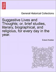 Suggestive Lives And Thoughts; Or, Brief Studies, Literary, Biographical, And Religious, For Every Day In The Year. - Edwin Hodder