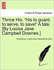 Thrice His. 'His to guard, to serve, to save!' A tale. [By Louisa Jane Campbell Downes.] - Anonymous, Louisa Jane Campbell Downes