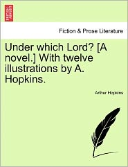 Under Which Lord? [A Novel.] With Twelve Illustrations By A. Hopkins. - Arthur Hopkins