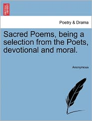 Sacred Poems, being a selection from the Poets, devotional and moral.