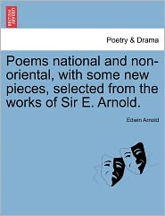 Poems National And Non-Oriental, With Some New Pieces, Selected From The Works Of Sir E. Arnold.