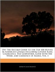 Off The Record Guide To The Top 100 Movies In American Cinema Including Citizen Kane, Casablanca, The Godfather, Gone With The Wind, And Lawrence Of Arabia, Vol. I - Leigh Brighton