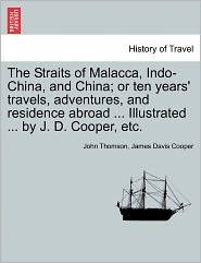 The Straits Of Malacca, Indo-China, And China; Or Ten Years' Travels, Adventures, And Residence Abroad. Illustrated. By J.D. Cooper, Etc. - John Thomson, James Davis Cooper
