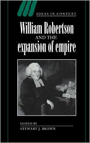 William Robertson and the Expansion of Empire - Stewart J. Brown (Editor), Contribution by Dorothy Ross, Contribution by Quentin Skinner, Contribution by James Tully, Contribut