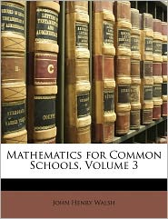 Mathematics For Common Schools, Volume 3 - John Henry Walsh