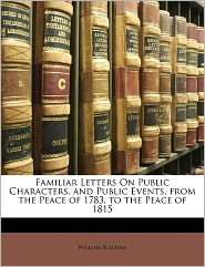 Familiar Letters On Public Characters, And Public Events, From The Peace Of 1783, To The Peace Of 1815 - William Sullivan