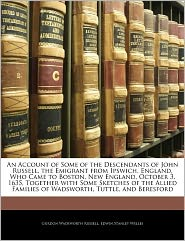 An Account Of Some Of The Descendants Of John Russell, The Emigrant From Ipswich, England, Who Came To Boston, New England, October 3, 1635, Together With Some Sketches Of The Allied Families Of Wadsworth, Tuttle, And Beresford - Gurdon Wadsworth Russell, Edwin Stanley Welles