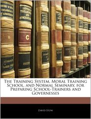 The Training System, Moral Training School, And Normal Seminary, For Preparing School-Trainers And Governesses - David Stow