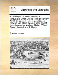 A Catalogue Of Books, In Various Languages, Which Will Be Selling February, 1782, By Samuel Hayes, Catalogues May Be Had At The Place Of Sale, And Of The Following Booksellers - Samuel Hayes