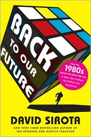 Back to Our Future: How the 1980s Explains the World We Live in Now-Our Culture, Our Politics, Our Everything - David Sirota