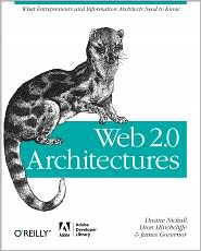 Web 2.0 Architectures: What entrepreneurs and information architects need to know - James Governor, Dion Hinchcliffe, Duane Nickull