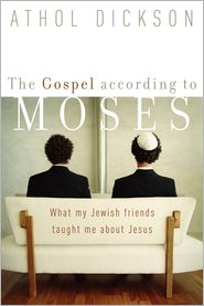 The Gospel according to Moses: What My Jewish Friends Taught Me about Jesus - Athol Dickson